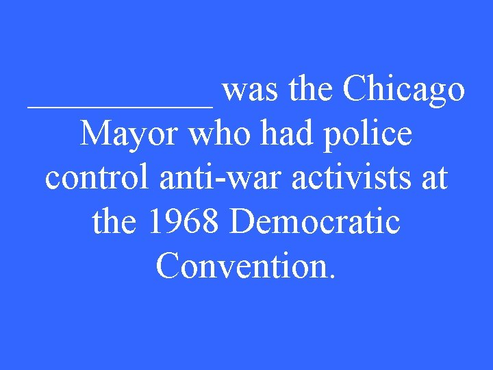 _____ was the Chicago Mayor who had police control anti-war activists at the 1968
