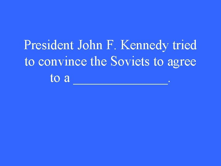 President John F. Kennedy tried to convince the Soviets to agree to a _______.