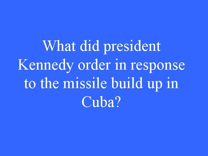 What did president Kennedy order in response to the missile build up in Cuba?