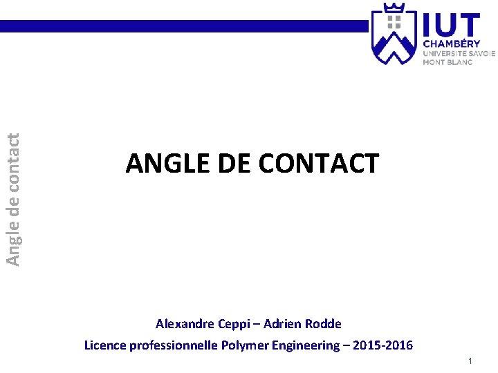 Angle de contact ANGLE DE CONTACT Alexandre Ceppi – Adrien Rodde Licence professionnelle Polymer