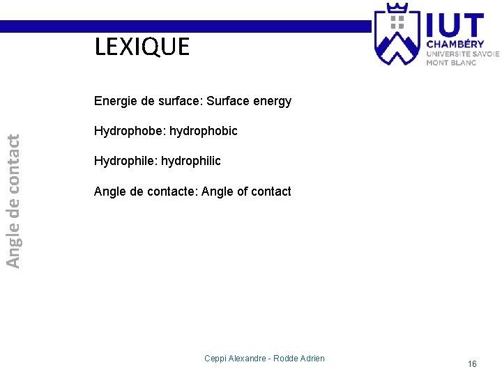 LEXIQUE Angle de contact Energie de surface: Surface energy Hydrophobe: hydrophobic Hydrophile: hydrophilic Angle