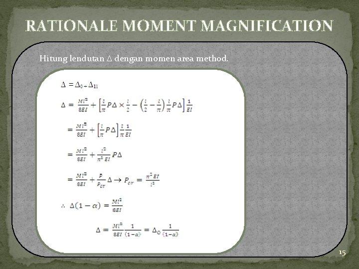RATIONALE MOMENT MAGNIFICATION Hitung lendutan dengan momen area method. 15