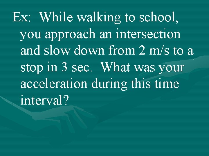 Ex: While walking to school, you approach an intersection and slow down from 2