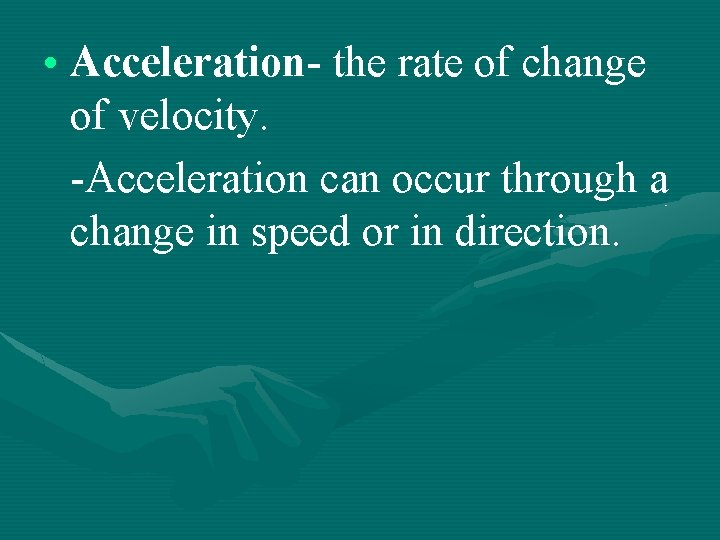 • Acceleration- the rate of change of velocity. -Acceleration can occur through a