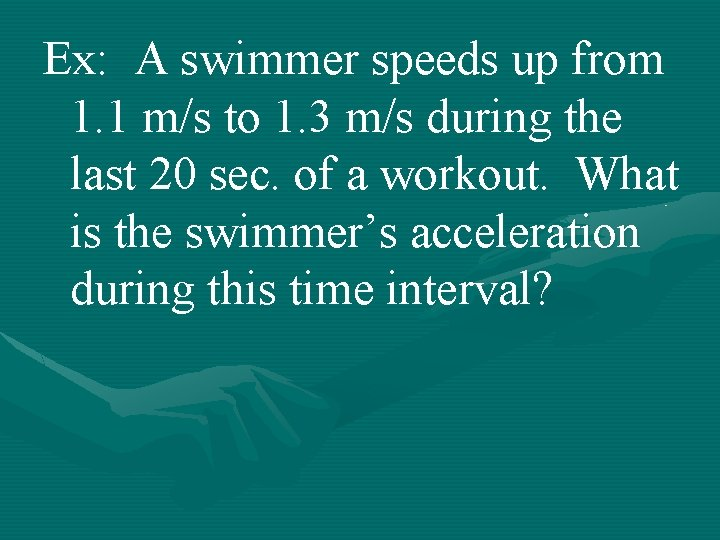 Ex: A swimmer speeds up from 1. 1 m/s to 1. 3 m/s during