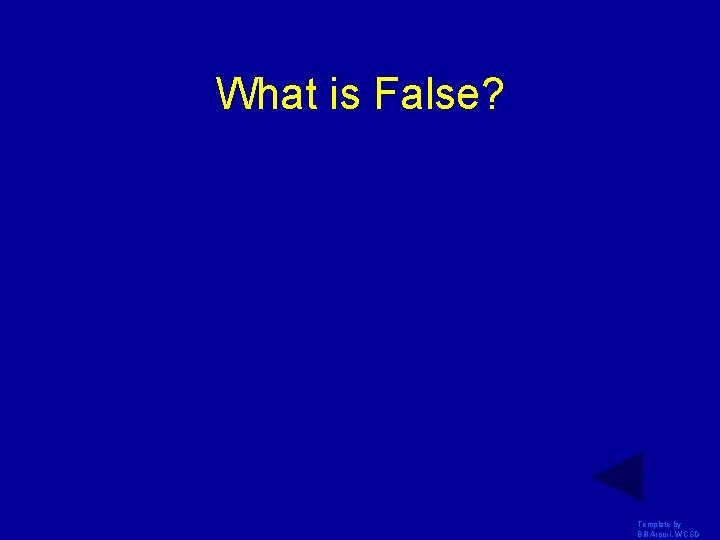 What is False? Template by Bill Arcuri, WCSD