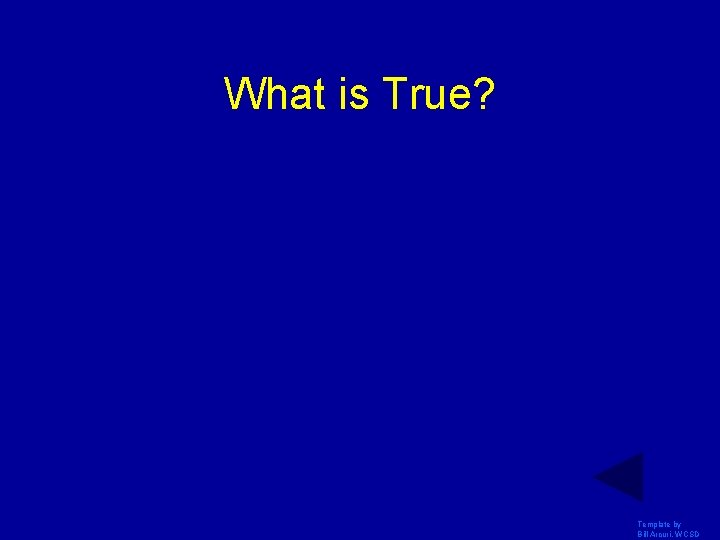 What is True? Template by Bill Arcuri, WCSD