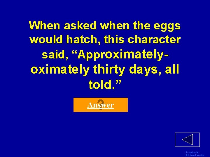 """When asked when the eggs would hatch, this character said, """"Approximately- oximately thirty days,"""