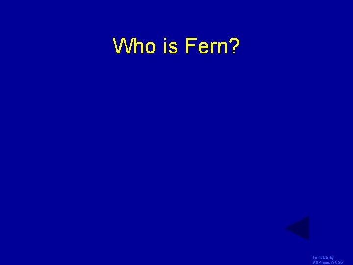 Who is Fern? Template by Bill Arcuri, WCSD