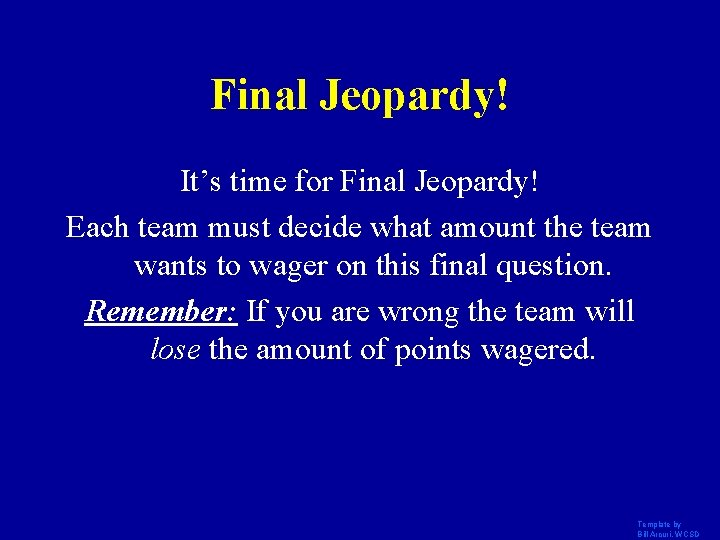 Final Jeopardy! It's time for Final Jeopardy! Each team must decide what amount the