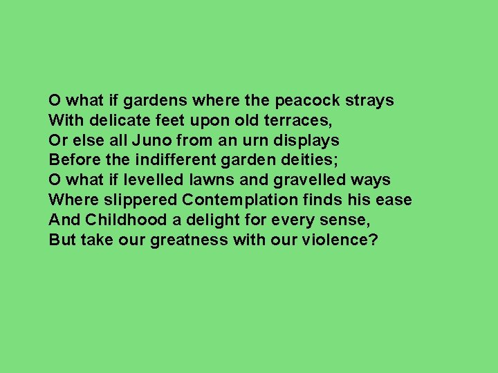 O what if gardens where the peacock strays With delicate feet upon old terraces,
