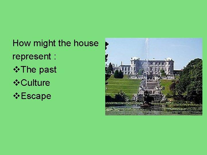 How might the house represent : v. The past v. Culture v. Escape