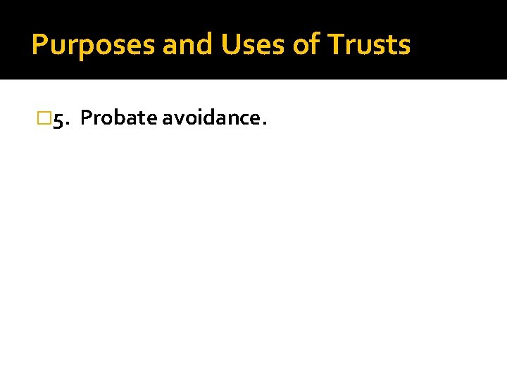 Purposes and Uses of Trusts � 5. Probate avoidance.