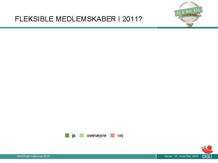 FLEKSIBLE MEDLEMSKABER I 2011? 43 67 71 Udviklingskonference 2010 Korsør, 20. november 2010