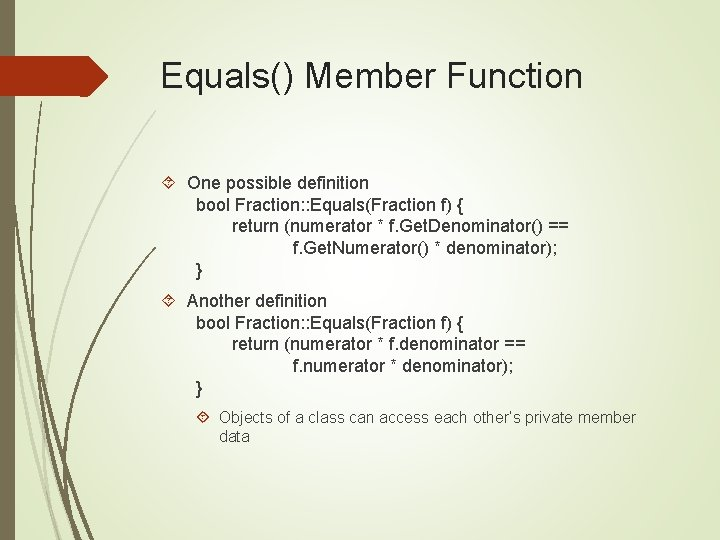 Equals() Member Function One possible definition bool Fraction: : Equals(Fraction f) { return (numerator