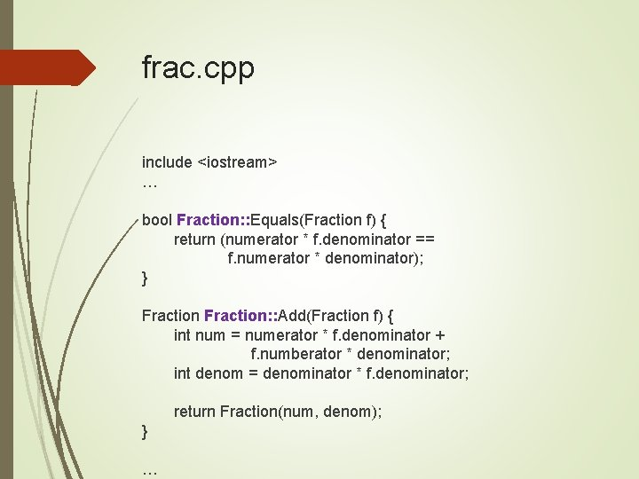 frac. cpp include <iostream> … bool Fraction: : Equals(Fraction f) { return (numerator *