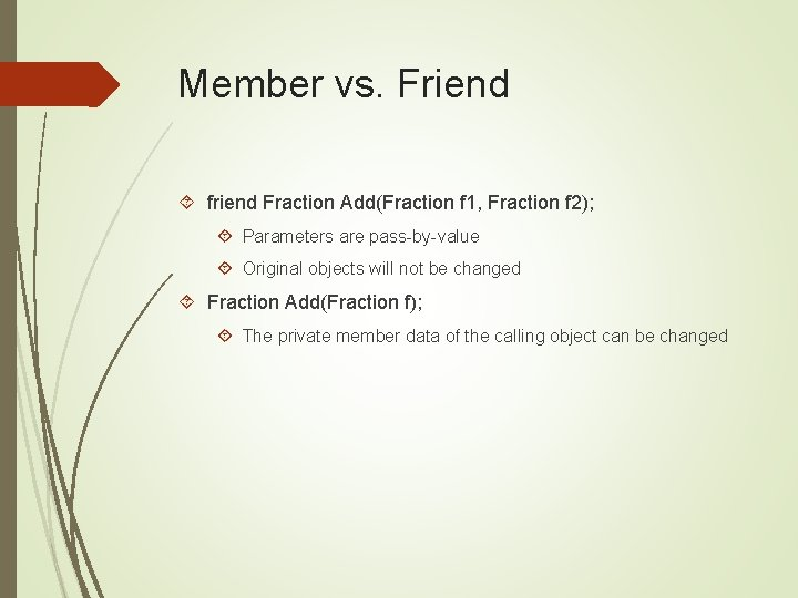 Member vs. Friend friend Fraction Add(Fraction f 1, Fraction f 2); Parameters are pass-by-value