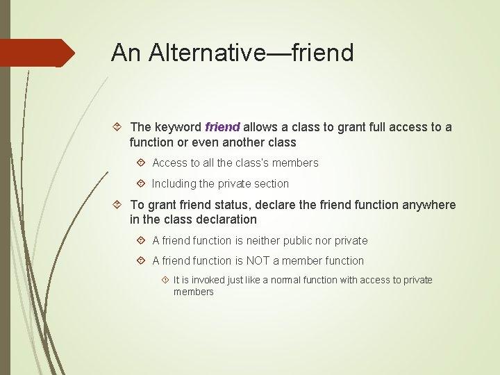 An Alternative—friend The keyword friend allows a class to grant full access to a
