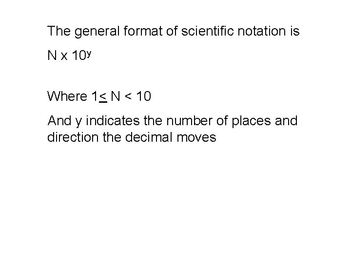 The general format of scientific notation is N x 10 y Where 1< N