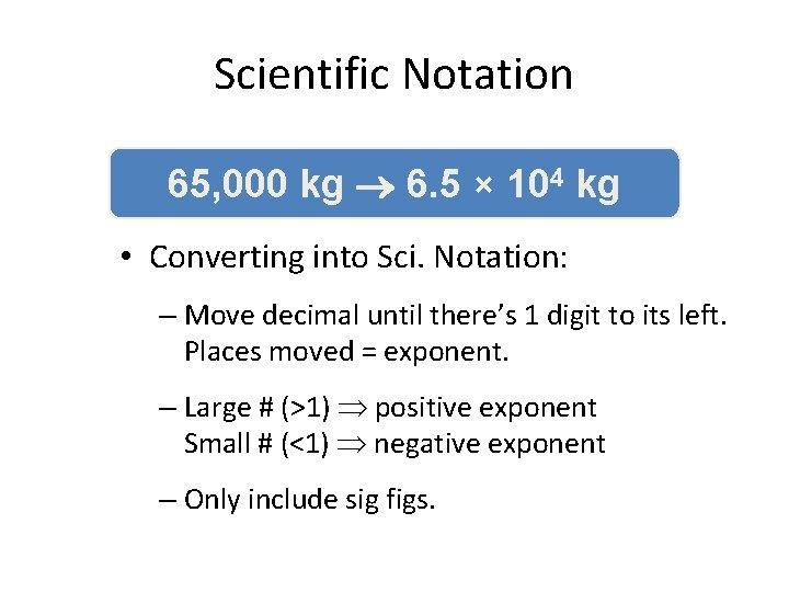 Scientific Notation 65, 000 kg 6. 5 × 104 kg • Converting into Sci.