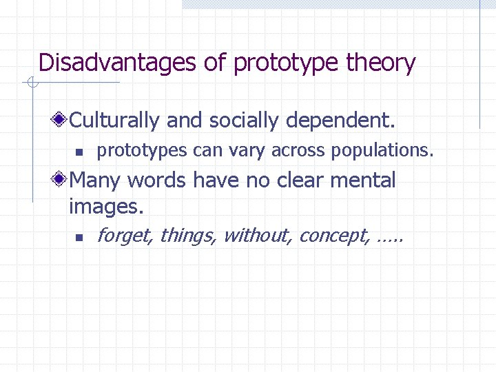 Disadvantages of prototype theory Culturally and socially dependent. n prototypes can vary across populations.