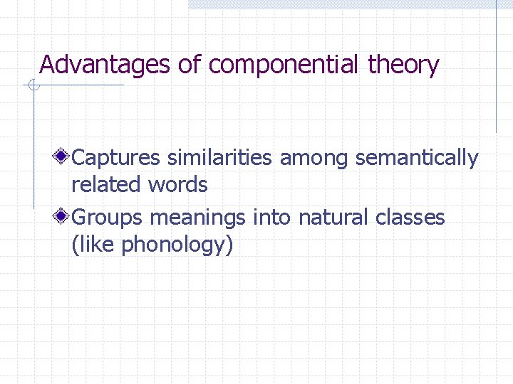 Advantages of componential theory Captures similarities among semantically related words Groups meanings into natural