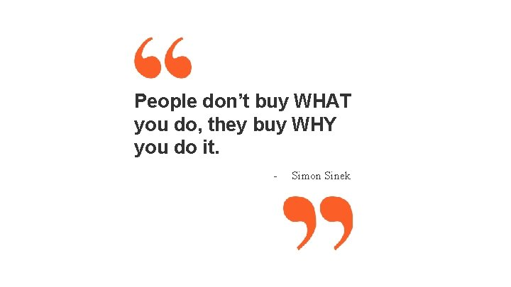 People don't buy WHAT you do, they buy WHY you do it. - Simon