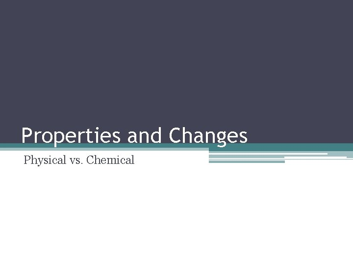 Properties and Changes Physical vs. Chemical