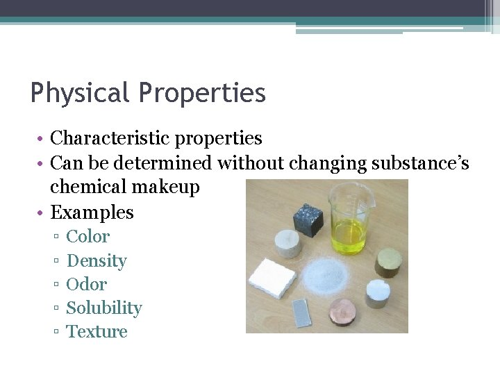 Physical Properties • Characteristic properties • Can be determined without changing substance's chemical makeup