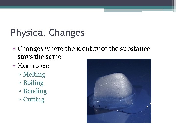 Physical Changes • Changes where the identity of the substance stays the same •