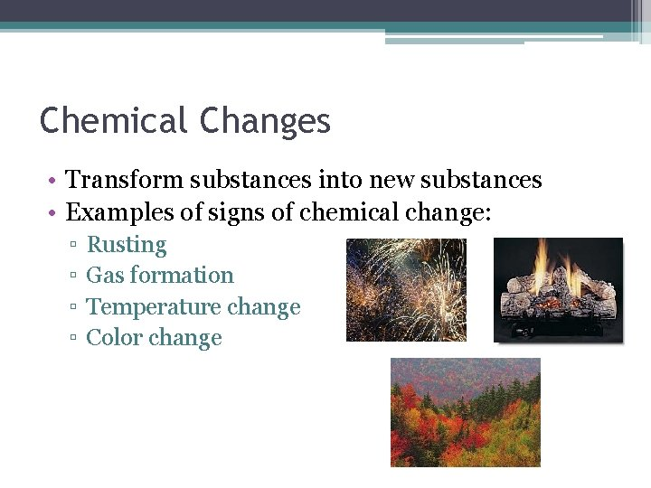 Chemical Changes • Transform substances into new substances • Examples of signs of chemical