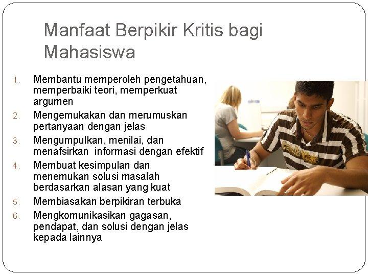 Manfaat Berpikir Kritis bagi Mahasiswa 1. 2. 3. 4. 5. 6. Membantu memperoleh pengetahuan,