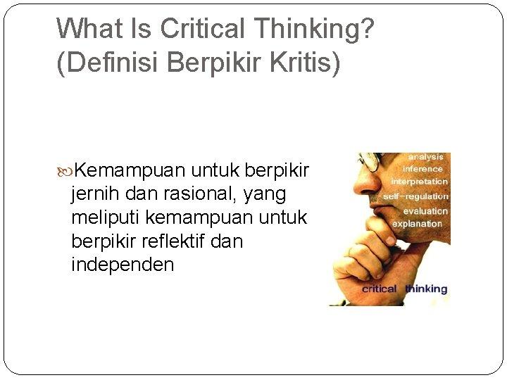 What Is Critical Thinking? (Definisi Berpikir Kritis) Kemampuan untuk berpikir jernih dan rasional, yang