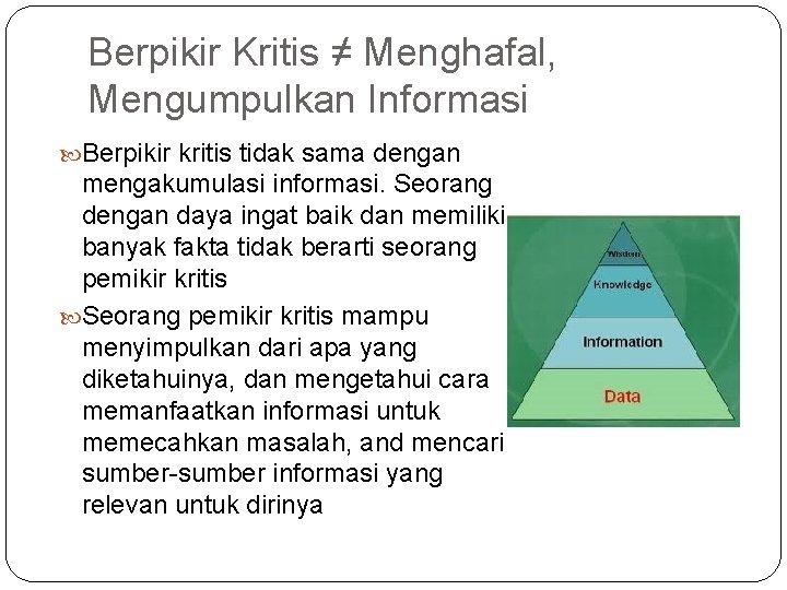 Berpikir Kritis ≠ Menghafal, Mengumpulkan Informasi Berpikir kritis tidak sama dengan mengakumulasi informasi. Seorang