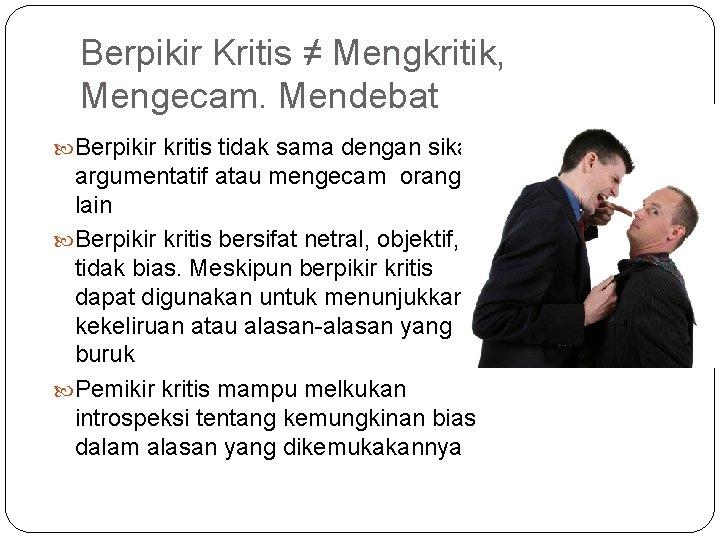 Berpikir Kritis ≠ Mengkritik, Mengecam. Mendebat Berpikir kritis tidak sama dengan sikap argumentatif atau