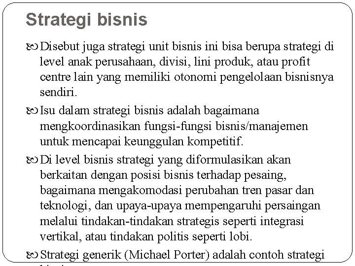 Strategi bisnis Disebut juga strategi unit bisnis ini bisa berupa strategi di level anak