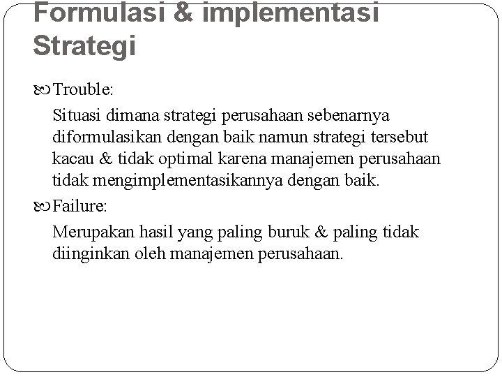 Formulasi & implementasi Strategi Trouble: Situasi dimana strategi perusahaan sebenarnya diformulasikan dengan baik namun