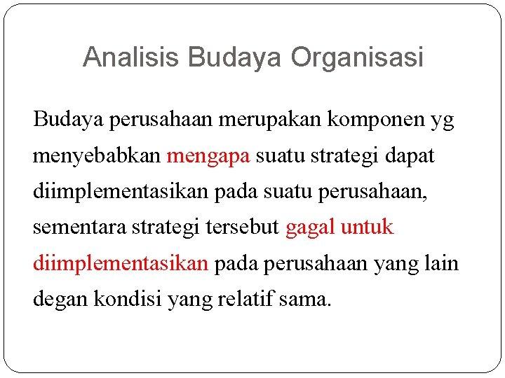 Analisis Budaya Organisasi Budaya perusahaan merupakan komponen yg menyebabkan mengapa suatu strategi dapat diimplementasikan