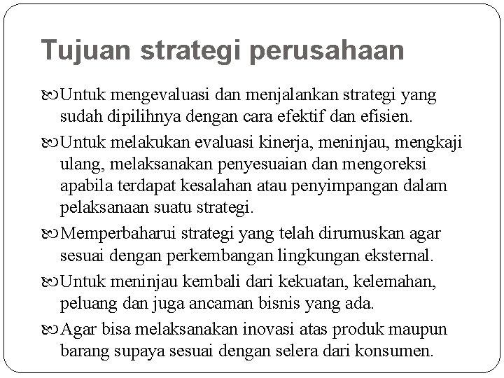 Tujuan strategi perusahaan Untuk mengevaluasi dan menjalankan strategi yang sudah dipilihnya dengan cara efektif
