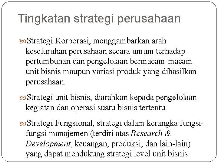 Tingkatan strategi perusahaan Strategi Korporasi, menggambarkan arah keseluruhan perusahaan secara umum terhadap pertumbuhan dan