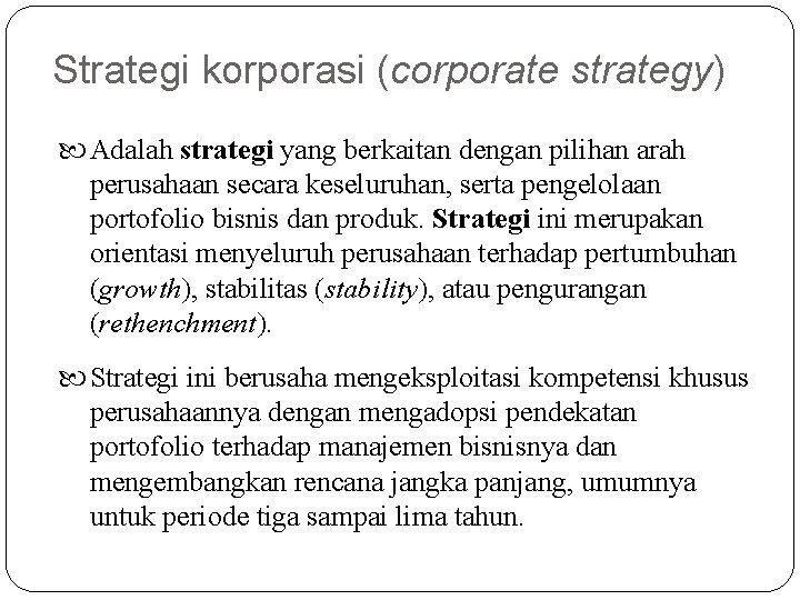 Strategi korporasi (corporate strategy) Adalah strategi yang berkaitan dengan pilihan arah perusahaan secara keseluruhan,