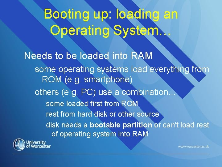 Booting up: loading an Operating System… Needs to be loaded into RAM some operating