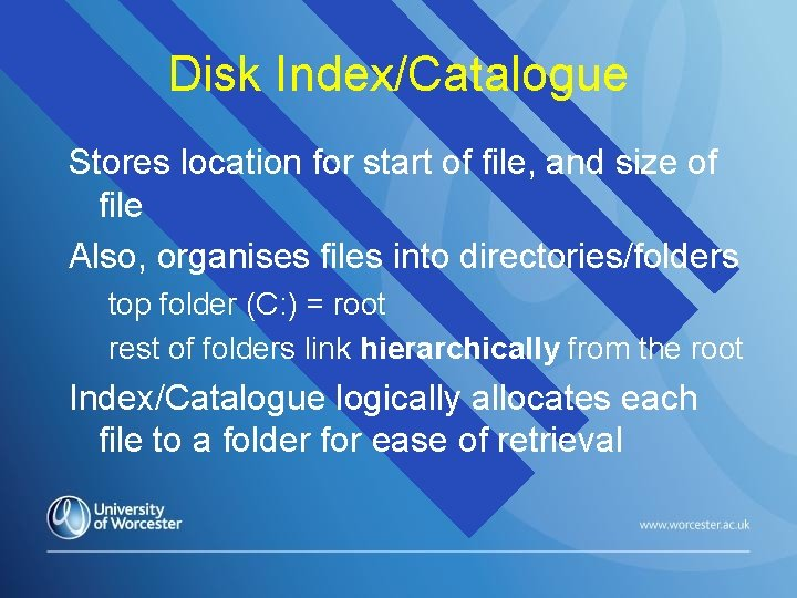 Disk Index/Catalogue Stores location for start of file, and size of file Also, organises