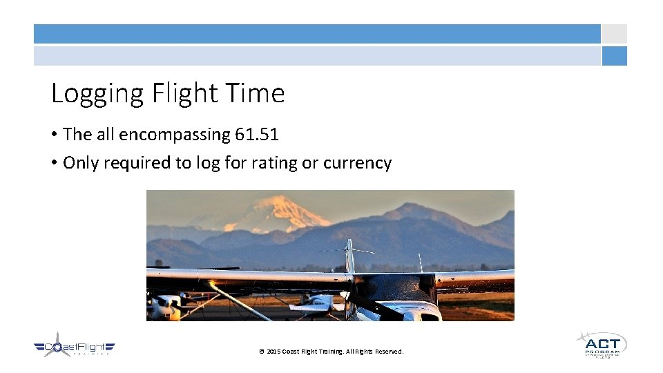 Logging Flight Time • The all encompassing 61. 51 • Only required to log