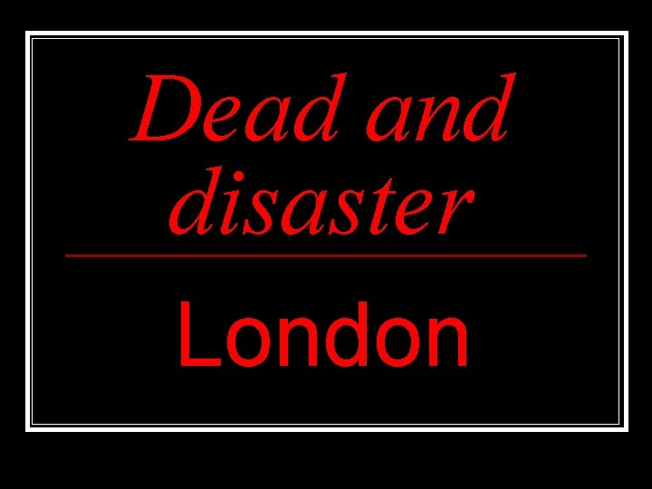 Dead and disaster London