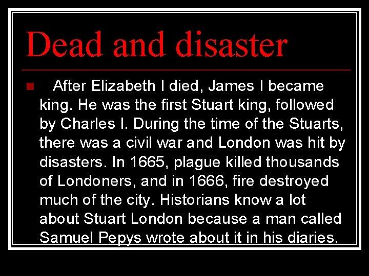 Dead and disaster n After Elizabeth I died, James I became king. He was