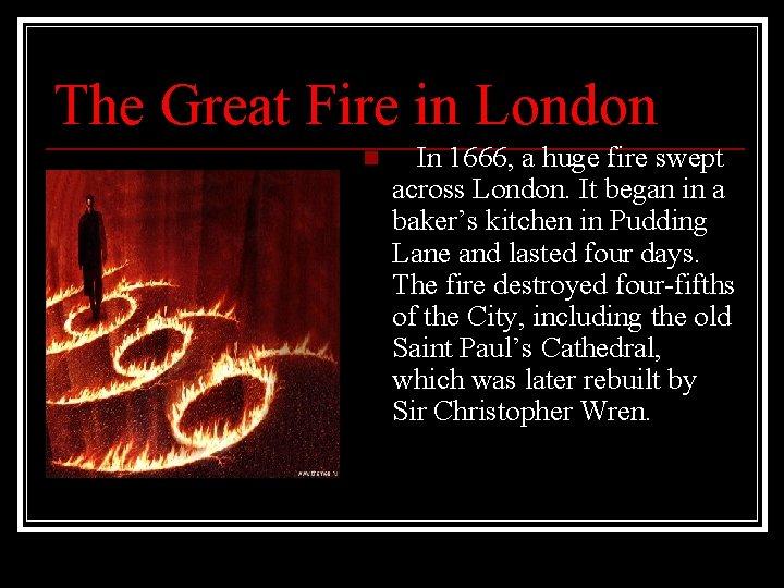 The Great Fire in London n In 1666, a huge fire swept across London.