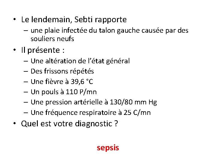 • Le lendemain, Sebti rapporte – une plaie infectée du talon gauche causée