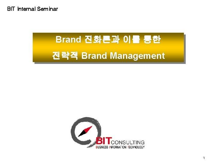 BIT Internal Seminar Brand 진화론과 이를 통한 전략적 Brand Management 1