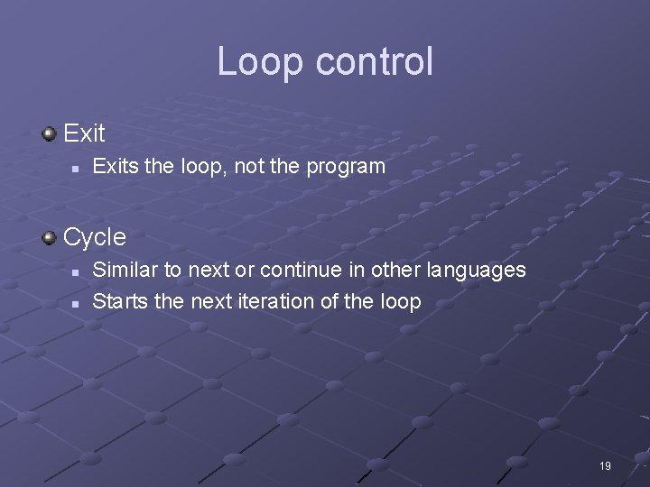 Loop control Exit n Exits the loop, not the program Cycle n n Similar